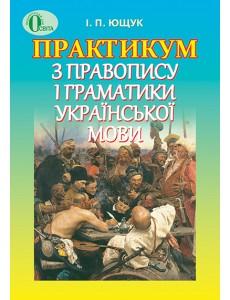 Практикум з правопису і граматики української мови. Ющук